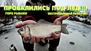 ГОРЕ-РЫБАКИ ПРОВАЛИЛИСЬ ПОД ЛЕД ! Экстремальная рыбалка
